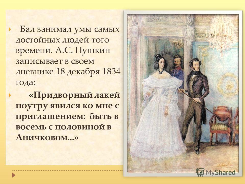 Бал занимал умы самых достойных людей того времени. А.С. Пушкин записывает в своем дневнике 18 декабря 1834 года: «Придворный лакей поутру явился ко мне с приглашением: быть в восемь с половиной в Аничковом...»