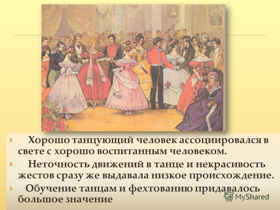 Хорошо танцующий человек ассоциировался в свете с хорошо воспитанным человеком. Неточность движений в танце и некрасивость жестов сразу же выдавала низкое происхождение. Обучение танцам и фехтованию придавалось большое значение