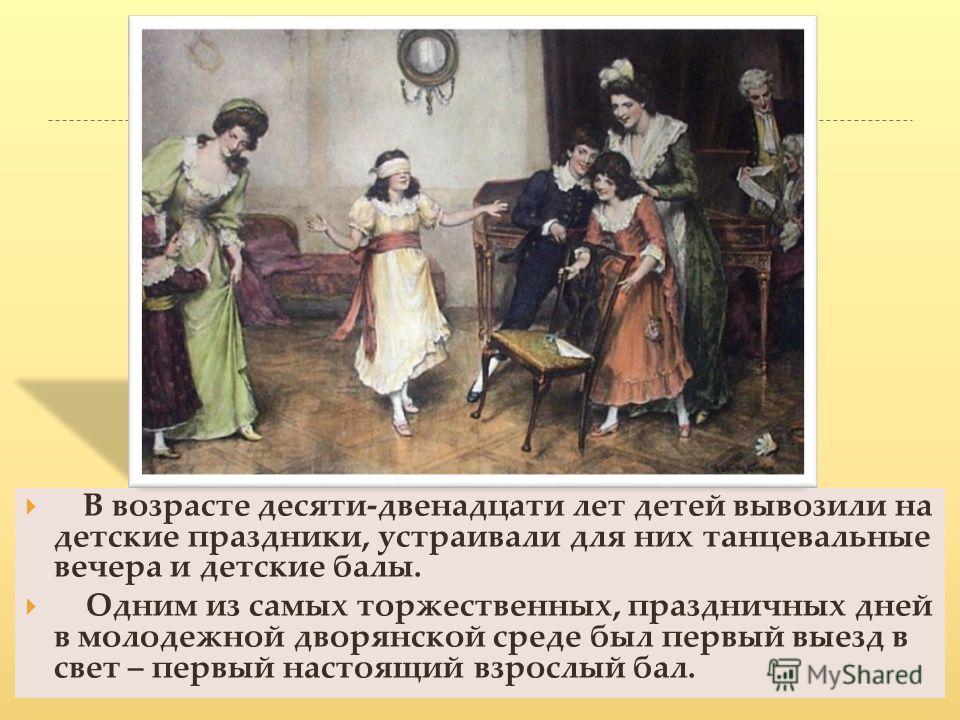 В возрасте десяти-двенадцати лет детей вывозили на детские праздники, устраивали для них танцевальные вечера и детские балы. Одним из самых торжественных, праздничных дней в молодежной дворянской среде был первый выезд в свет – первый настоящий взрос