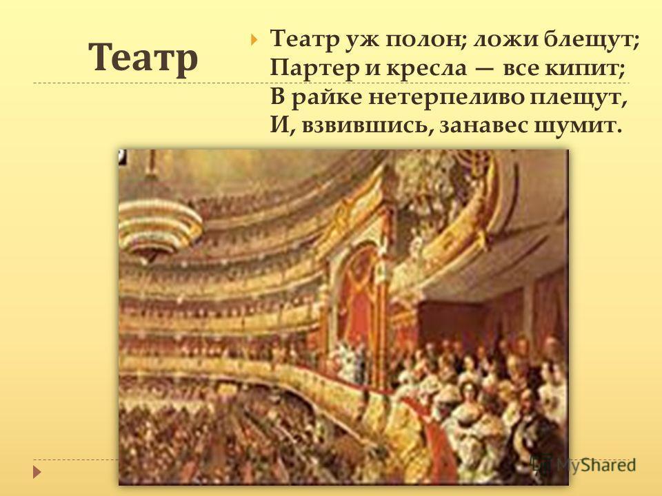 Театр Театр уж полон; ложи блещут; Партер и кресла все кипит; В райке нетерпеливо плещут, И, взвившись, занавес шумит.