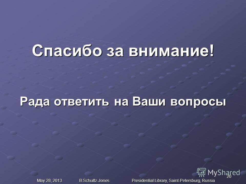 Спасибо за внимание! Рада ответить на Ваши вопросы 20 May 28, 2013 B.Schultz-Jones Presidential Library, Saint-Petersburg, Russia