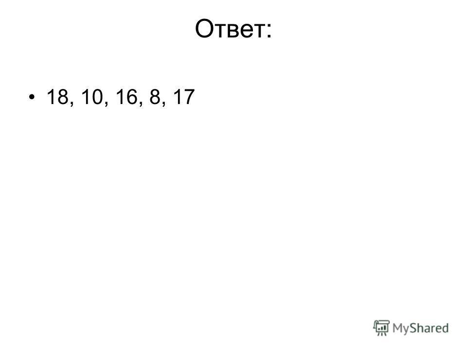 Ответ: 18, 10, 16, 8, 17