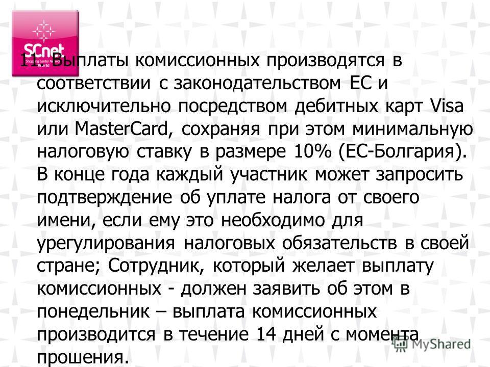 11. Выплаты комиссионных производятся в соответствии с законодательством ЕС и исключительно посредством дебитных карт Visa или MasterCard, сохраняя при этом минимальную налоговую ставку в размере 10% (ЕС-Болгария). В конце года каждый участник может