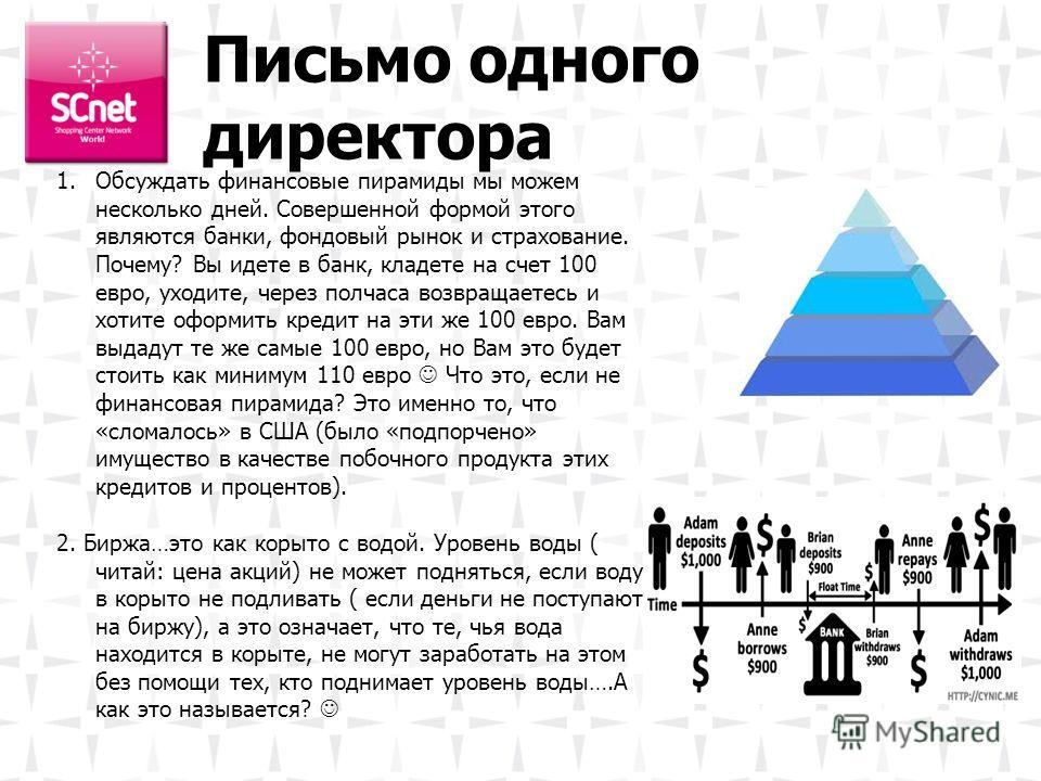 Письмо одного директора 1.Обсуждать финансовые пирамиды мы можем несколько дней. Совершенной формой этого являются банки, фондовый рынок и страхование. Почему? Вы идете в банк, кладете на счет 100 евро, уходите, через полчаса возвращаетесь и хотите о