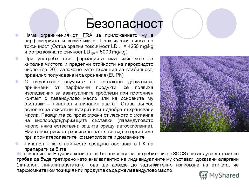 Безопасност Няма ограничения от IFRA за приложението му в парфюмерията и козметиката. Практически липса на токсичност (Остра орална токсичност LD 50 = 4250 mg/kg и остра кожна токсичност LD 50 = 5000 mg/kg) При употреба във фармацията има изискване з