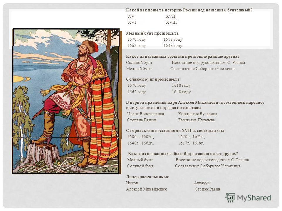 Какой век вошел в историю России под названием бунташный? XV XVII XVI XVIII Медный бунт произошел в 1670 году 1618 году 1662 году 1648 году. Какое из названных событий произошло раньше других? Соляной бунт Восстание под руководством С. Разина Медный