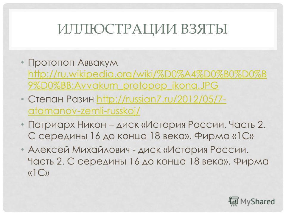 ИЛЛЮСТРАЦИИ ВЗЯТЫ Протопоп Аввакум http://ru.wikipedia.org/wiki/%D0%A4%D0%B0%D0%B 9%D0%BB:Avvakum_protopop_ikona.JPG http://ru.wikipedia.org/wiki/%D0%A4%D0%B0%D0%B 9%D0%BB:Avvakum_protopop_ikona.JPG Степан Разин http://russian7.ru/2012/05/7- atamanov