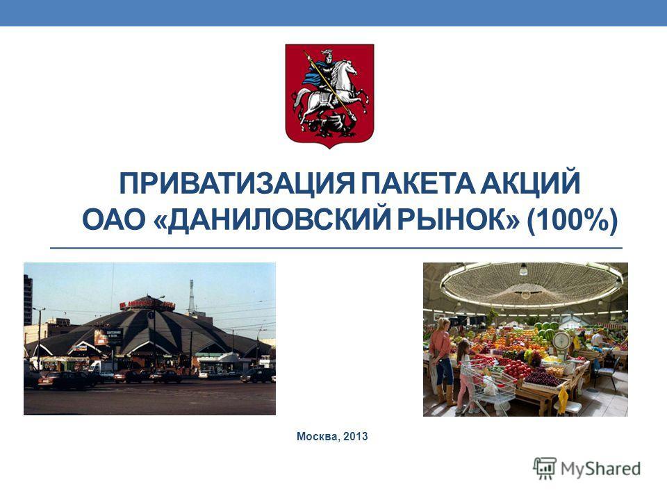 ПРИВАТИЗАЦИЯ ПАКЕТА АКЦИЙ ОАО «ДАНИЛОВСКИЙ РЫНОК» (100%) Москва, 2013