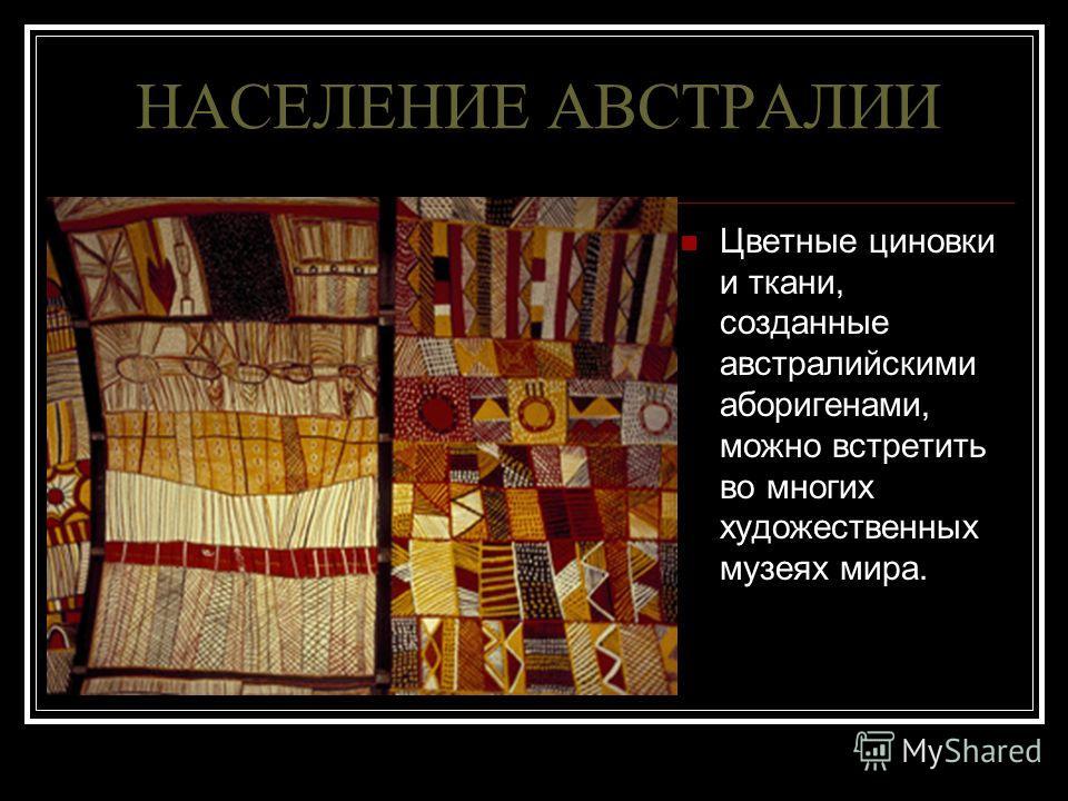 НАСЕЛЕНИЕ АВСТРАЛИИ Цветные циновки и ткани, созданные австралийскими аборигенами, можно встретить во многих художественных музеях мира.