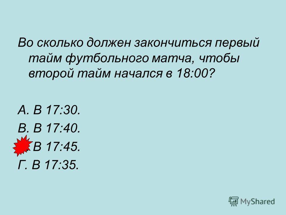 Во сколько должен закончиться первый тайм футбольного матча, чтобы второй тайм начался в 18:00? А. В 17:30. В. В 17:40. Б. В 17:45. Г. В 17:35.