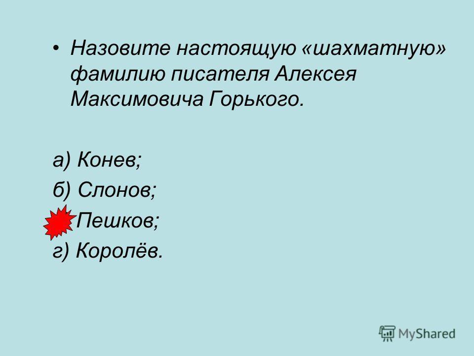 Назовите настоящую «шахматную» фамилию писателя Алексея Максимовича Горького. а) Конев; б) Слонов; в) Пешков; г) Королёв.