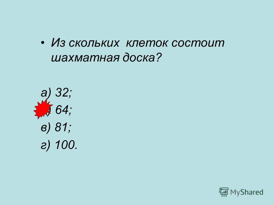 Из скольких клеток состоит шахматная доска? а) 32; б) 64; в) 81; г) 100.