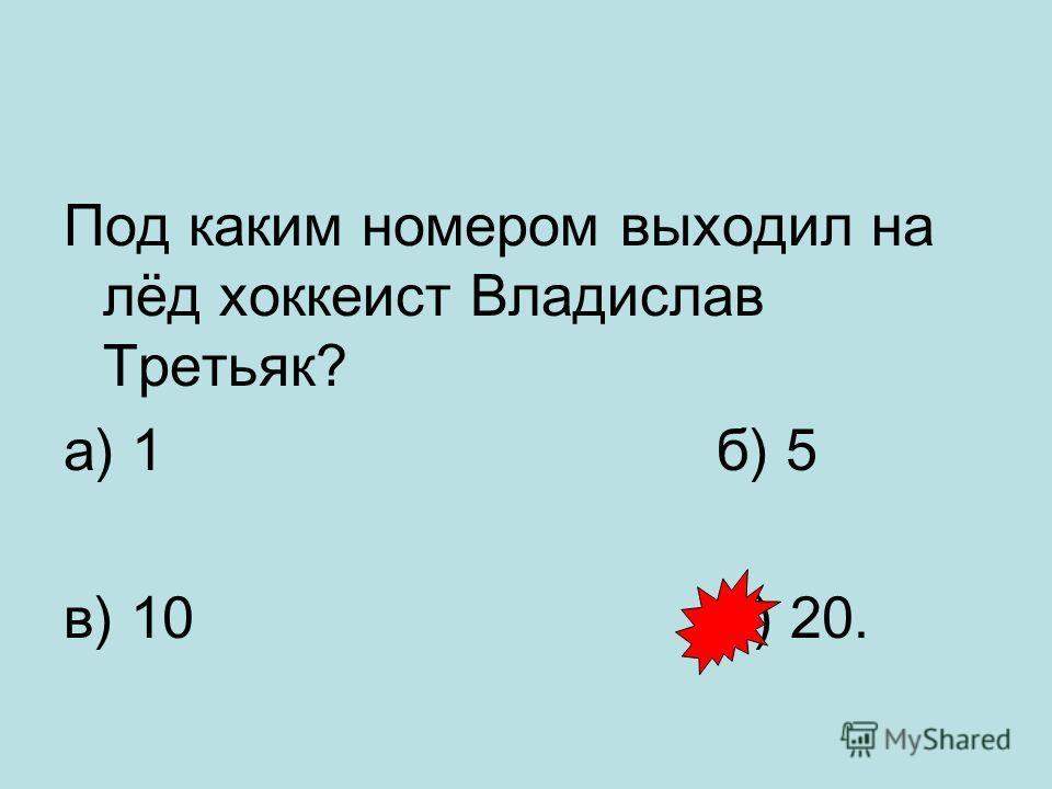 Под каким номером выходил на лёд хоккеист Владислав Третьяк? а) 1 б) 5 в) 10 г) 20.