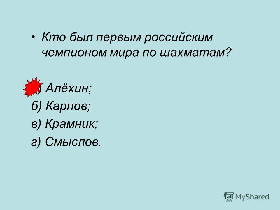 Кто был первым российским чемпионом мира по шахматам? а) Алёхин; б) Карпов; в) Крамник; г) Смыслов.