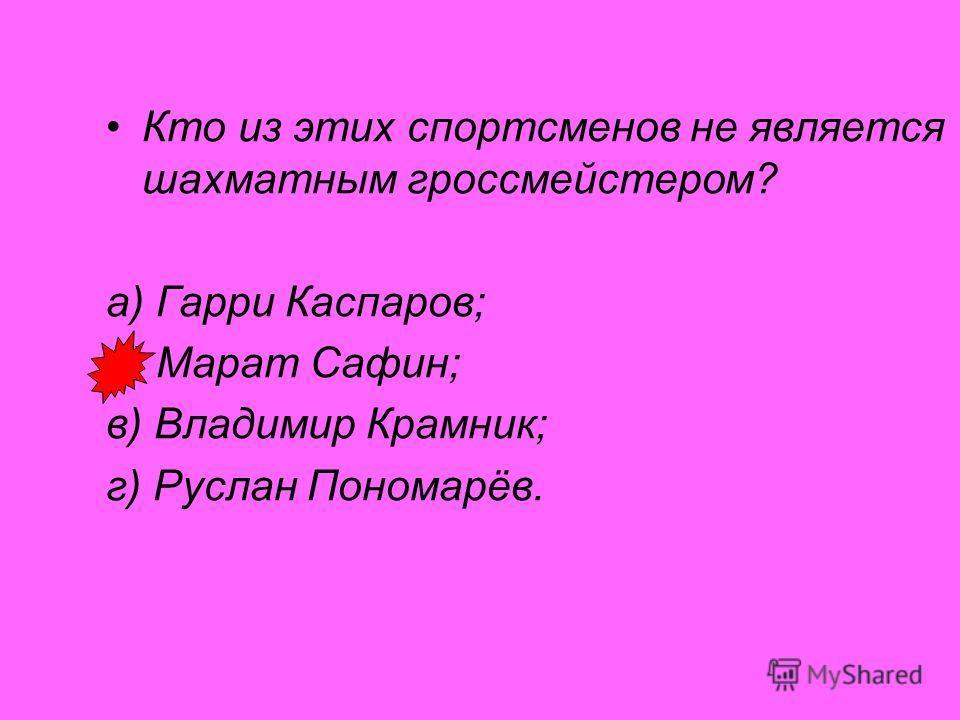 Кто из этих спортсменов не является шахматным гроссмейстером? а) Гарри Каспаров; б) Марат Сафин; в) Владимир Крамник; г) Руслан Пономарёв.