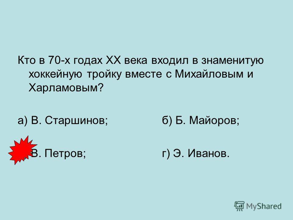 Кто в 70-х годах ХХ века входил в знаменитую хоккейную тройку вместе с Михайловым и Харламовым? а) В. Старшинов; б) Б. Майоров; в) В. Петров; г) Э. Иванов.