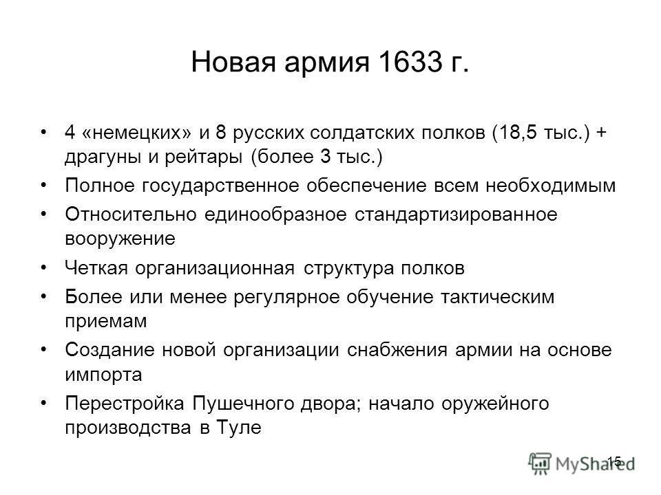 15 Новая армия 1633 г. 4 «немецких» и 8 русских солдатских полков (18,5 тыс.) + драгуны и рейтары (более 3 тыс.) Полное государственное обеспечение всем необходимым Относительно единообразное стандартизированное вооружение Четкая организационная стру