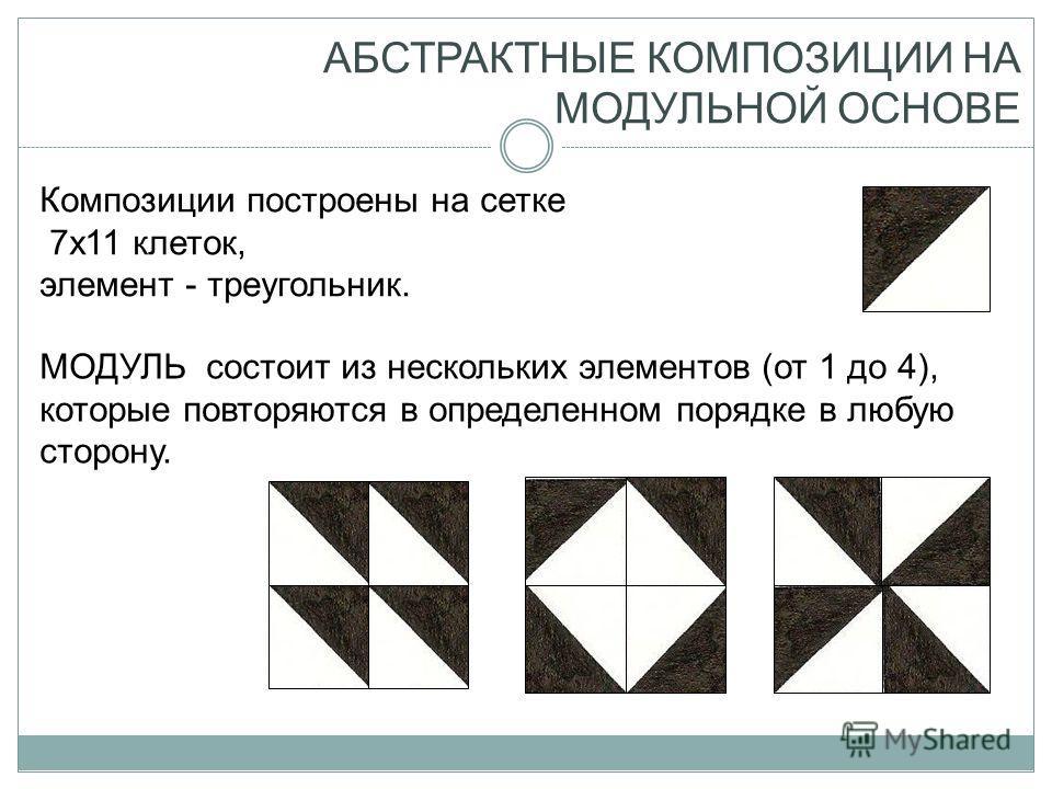 АБСТРАКТНЫЕ КОМПОЗИЦИИ НА МОДУЛЬНОЙ ОСНОВЕ Композиции построены на сетке 7x11 клеток, элемент - треугольник. МОДУЛЬ состоит из нескольких элементов (от 1 до 4), которые повторяются в определенном порядке в любую сторону.