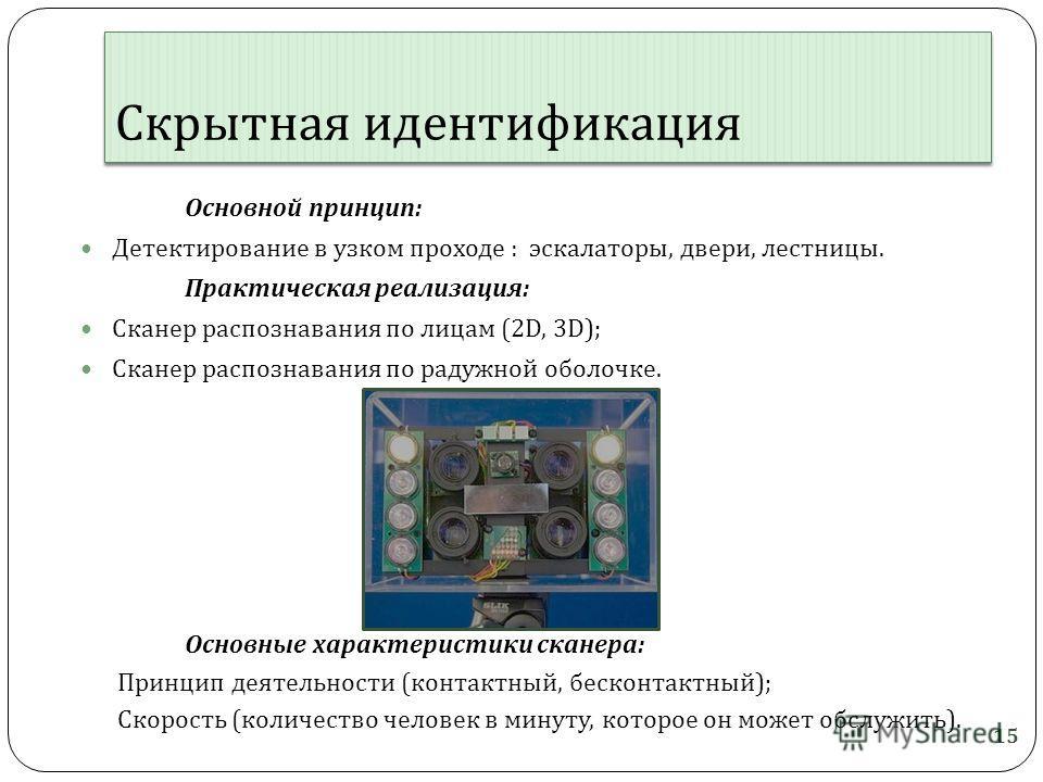 Скрытная идентификация Основной принцип : Детектирование в узком проходе : эскалаторы, двери, лестницы. Практическая реализация : Сканер распознавания по лицам (2D, 3D); Сканер распознавания по радужной оболочке. Основные характеристики сканера : При
