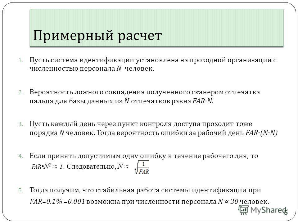 Примерный расчет 1. Пусть система идентификации установлена на проходной организации с численностью персонала N человек. 2. Вероятность ложного совпадения полученного сканером отпечатка пальца для базы данных из N отпечатков равна FARN. 3. Пусть кажд