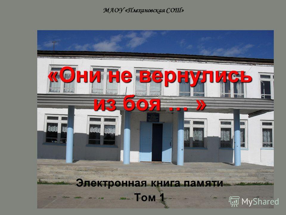 МАОУ «Плехановская СОШ» «Они не вернулись из боя … » Электронная книга памяти Том 1
