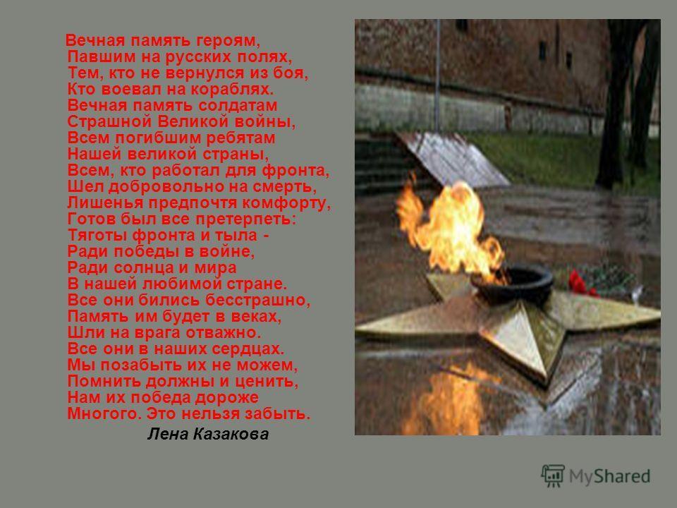 Вечная память героям, Павшим на русских полях, Тем, кто не вернулся из боя, Кто воевал на кораблях. Вечная память солдатам Страшной Великой войны, Всем погибшим ребятам Нашей великой страны, Всем, кто работал для фронта, Шел добровольно на смерть, Ли