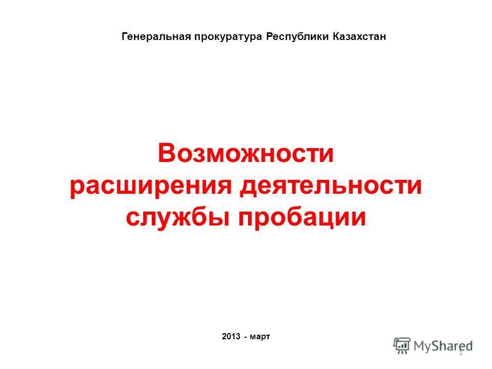 Возможности расширения деятельности службы пробации 2013 - март Генеральная прокуратура Республики Казахстан 1