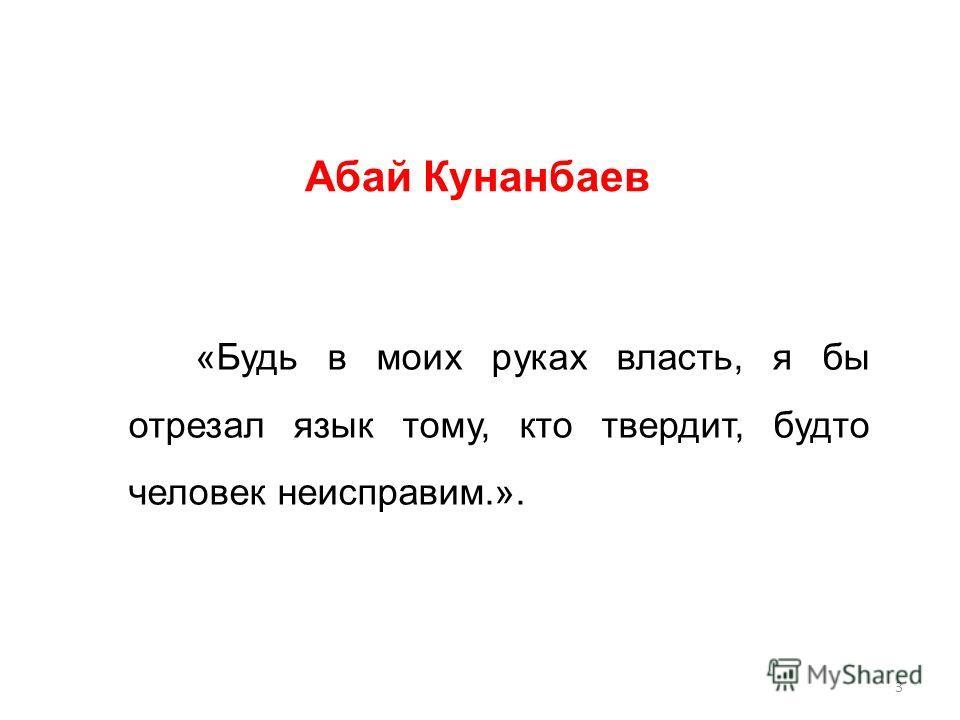 «Будь в моих руках власть, я бы отрезал язык тому, кто твердит, будто человек неисправим.». Абай Кунанбаев 3
