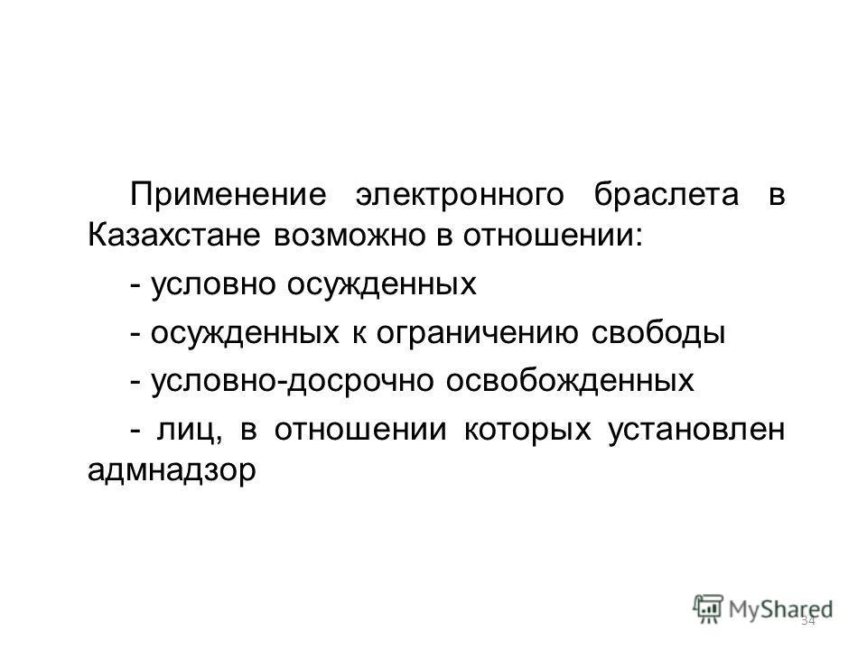 Применение электронного браслета в Казахстане возможно в отношении: - условно осужденных - осужденных к ограничению свободы - условно-досрочно освобожденных - лиц, в отношении которых установлен адмнадзор 34