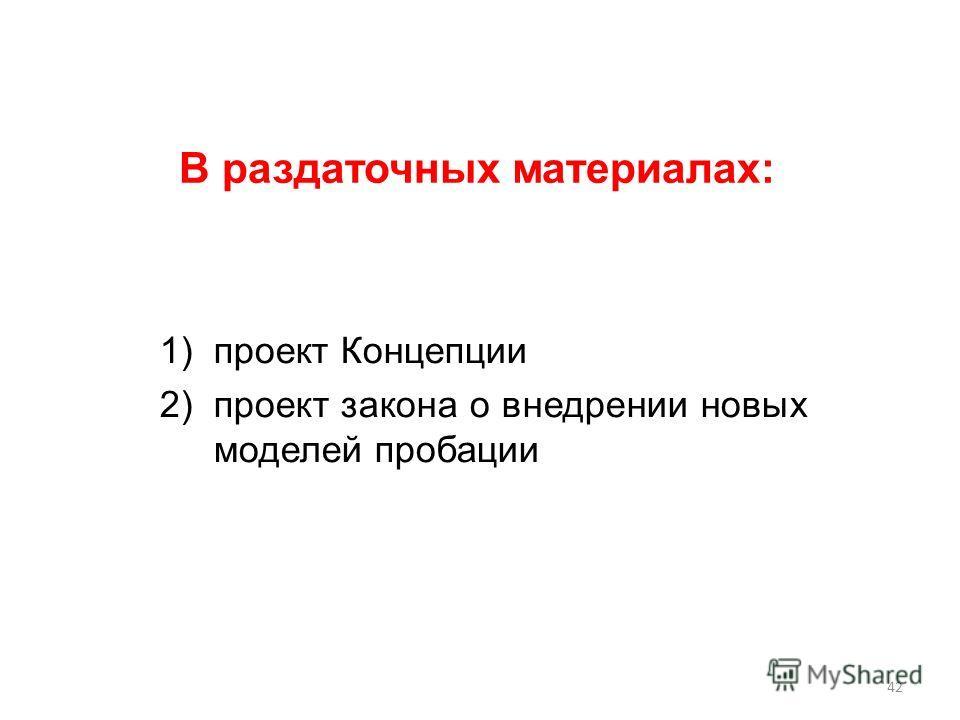 1)проект Концепции 2)проект закона о внедрении новых моделей пробации В раздаточных материалах: 42
