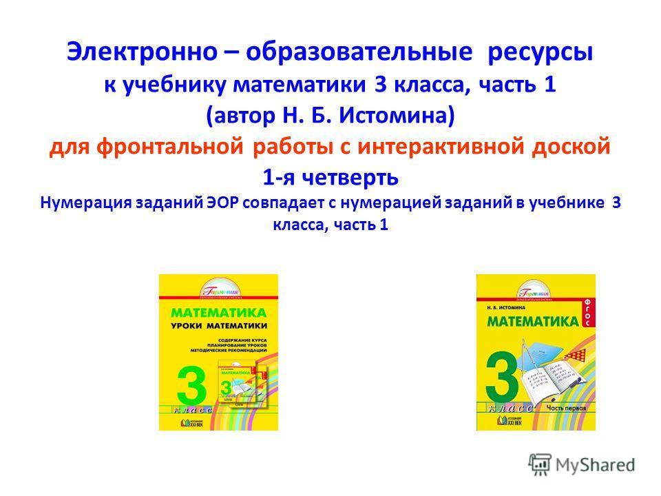 Электронно – образовательные ресурсы к учебнику математики 3 класса, часть 1 (автор Н. Б. Истомина) для фронтальной работы с интерактивной доской 1-я четверть Нумерация заданий ЭОР совпадает с нумерацией заданий в учебнике 3 класса, часть 1
