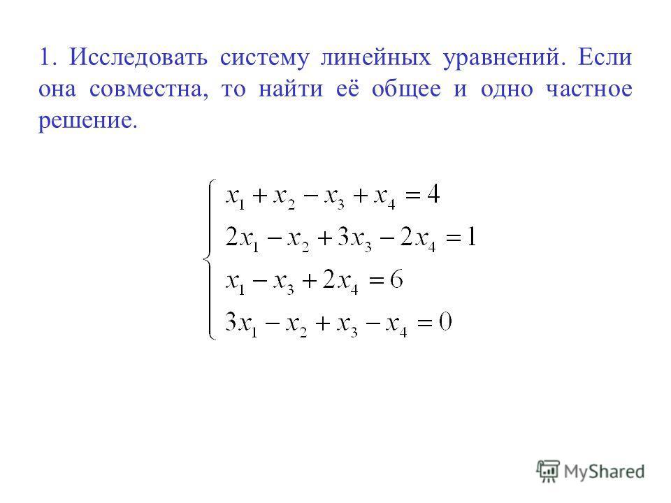 1. Исследовать систему линейных уравнений. Если она совместна, то найти её общее и одно частное решение.