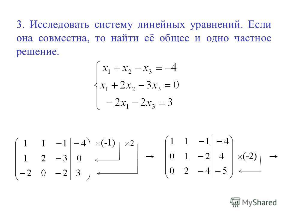 3. Исследовать систему линейных уравнений. Если она совместна, то найти её общее и одно частное решение. × (-1) ×2×2 × (-2)