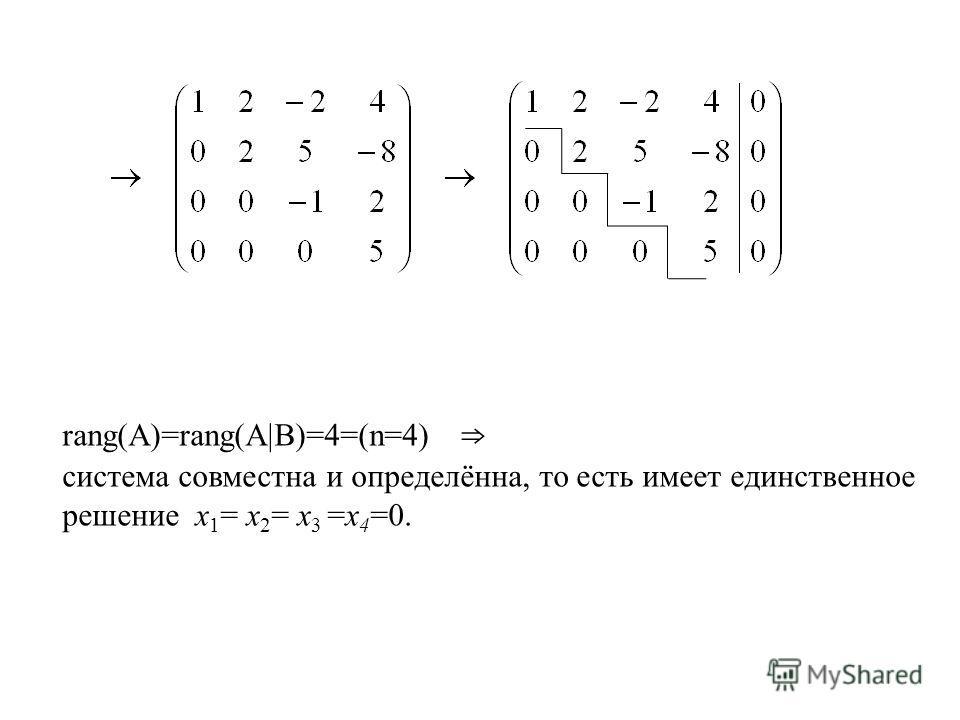 rang(A)=rang(A B)=4=(n=4) система совместна и определённа, то есть имеет единственное решение х 1 = х 2 = х 3 =х 4 =0.