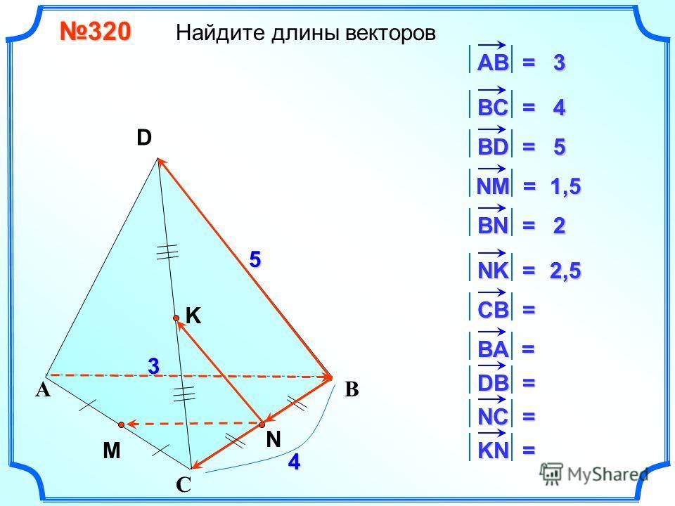 320 320 Найдите длины векторов С АВ S D K 3 4 5 АВ = 3 ВC = N 4 ВD = 5 M NM = 1,5 BN = 2 NK = 2,5 CB = 4 BA = 3 DB = 5 NC = 2 KN = 2,5