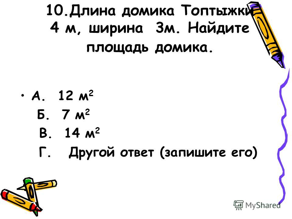 10.Длина домика Топтыжки 4 м, ширина 3м. Найдите площадь домика. А. 12 м 2 Б. 7 м 2 В. 14 м 2 Г. Другой ответ (запишите его)