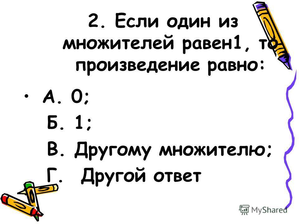 2. Если один из множителей равен1, то произведение равно: А. 0; Б. 1; В. Другому множителю; Г. Другой ответ