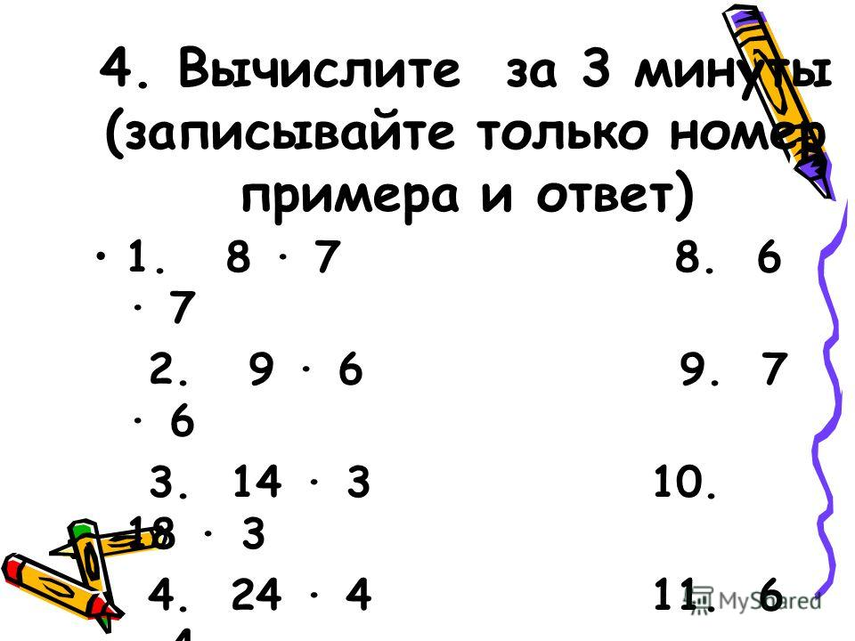 4. Вычислите за 3 минуты (записывайте только номер примера и ответ) 1. 8 7 8. 6 7 2. 9 6 9. 7 6 3. 14 3 10. 18 3 4. 24 4 11. 6 4 5. 12 5 12. 35 3 6. 25 4 13. 15 3 7. 4 8 14. 6 5