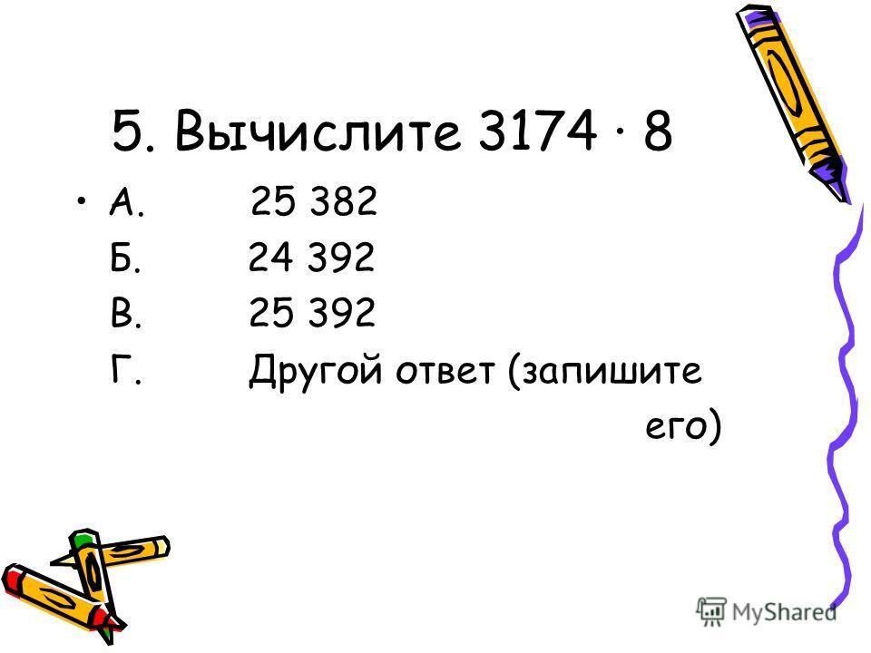 5. Вычислите 3174 · 8 А. 25 382 Б. 24 392 В. 25 392 Г. Другой ответ (запишите его)