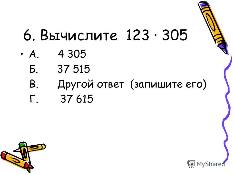 6. Вычислите 123 305 А. 4 305 Б. 37 515 В. Другой ответ (запишите его) Г. 37 615