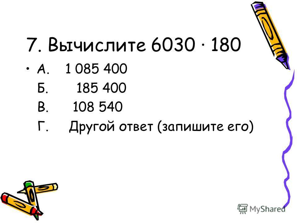 7. Вычислите 6030 · 180 А. 1 085 400 Б. 185 400 В. 108 540 Г. Другой ответ (запишите его)