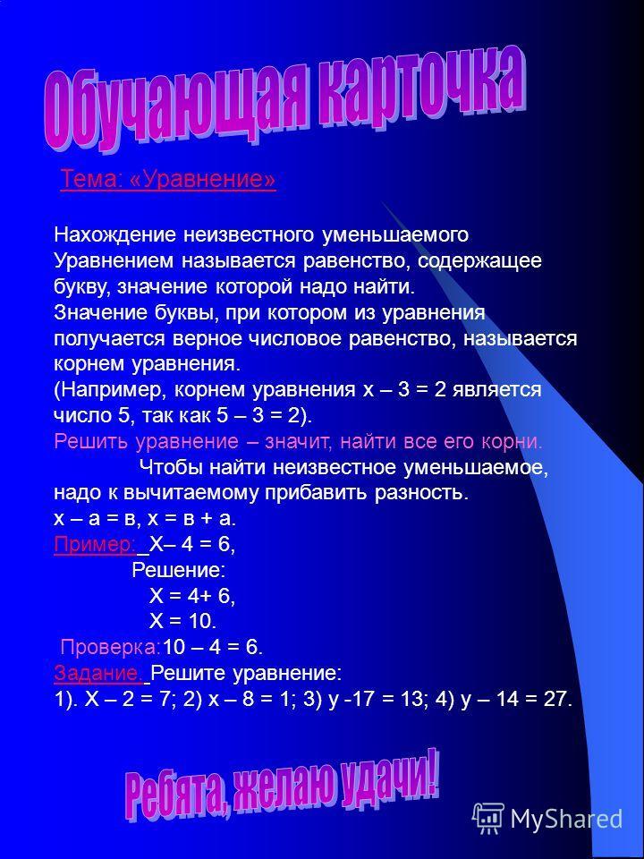 Тема: «Уравнение» Нахождение неизвестного уменьшаемого Уравнением называется равенство, содержащее букву, значение которой надо найти. Значение буквы, при котором из уравнения получается верное числовое равенство, называется корнем уравнения. (Наприм