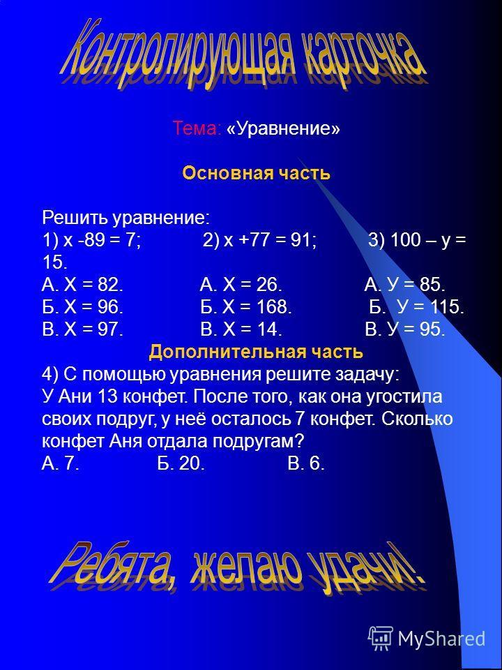 Тема: «Уравнение» Основная часть Решить уравнение: 1) х -89 = 7; 2) х +77 = 91; 3) 100 – у = 15. А. Х = 82. А. Х = 26. А. У = 85. Б. Х = 96. Б. Х = 168. Б. У = 115. В. Х = 97. В. Х = 14. В. У = 95. Дополнительная часть 4) С помощью уравнения решите з