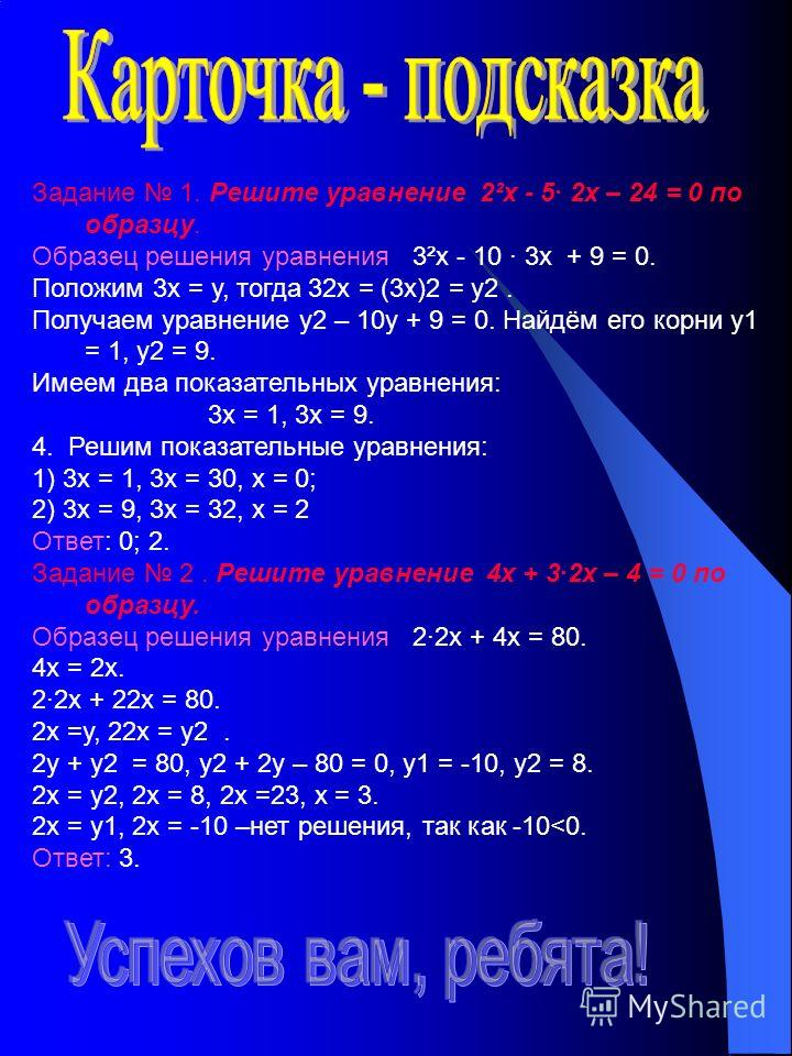 Задание 1. Решите уравнение 2²х - 5· 2х – 24 = 0 по образцу. Образец решения уравнения 3²х - 10 · 3х + 9 = 0. Положим 3х = у, тогда 32х = (3х)2 = у2. Получаем уравнение у2 – 10у + 9 = 0. Найдём его корни у1 = 1, у2 = 9. Имеем два показательных уравне
