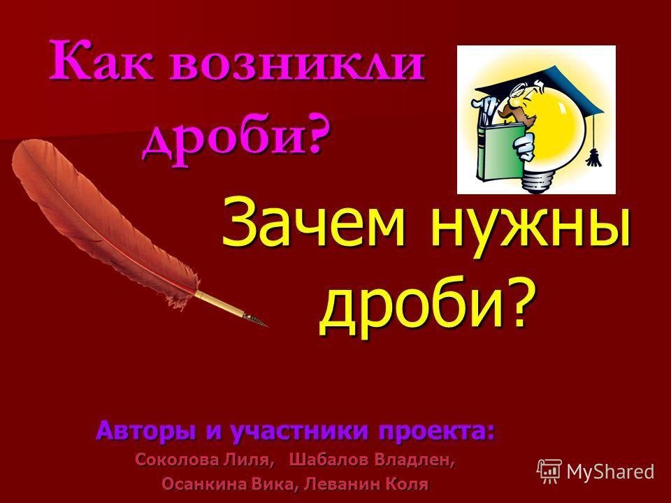 Зачем нужны дроби? Авторы и участники проекта: Соколова Лиля, Шабалов Владлен, Осанкина Вика, Леванин Коля Как возникли дроби?
