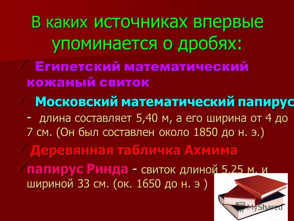 В каких источниках впервые упоминается о дробях: Египетский математический кожаный свиток Египетский математический кожаный свиток Московский математический папирус - длина составляет 5,40 м, а его ширина от 4 до 7 см. (Он был составлен около 1850 до