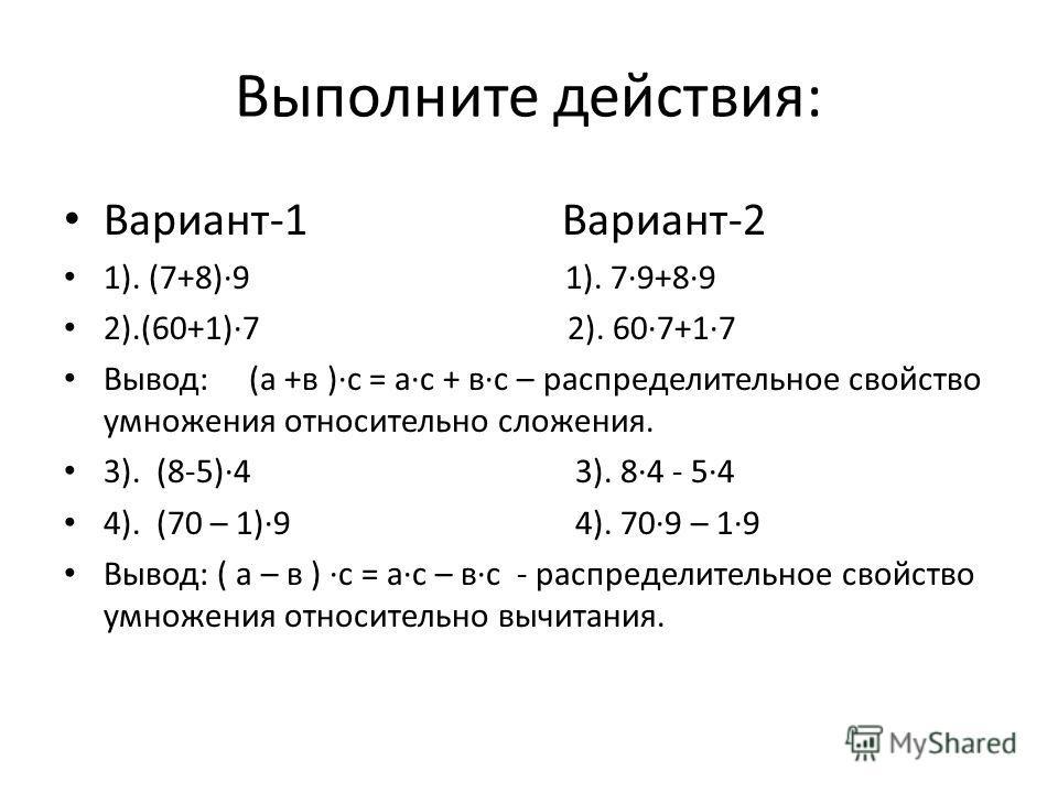 Выполните действия: Вариант-1 Вариант-2 1). (7+8)9 1). 79+89 2).(60+1)7 2). 607+17 Вывод: (а +в )с = ас + вс – распределительное свойство умножения относительно сложения. 3). (8-5)4 3). 84 - 54 4). (70 – 1)9 4). 709 – 19 Вывод: ( а – в ) с = ас – вс
