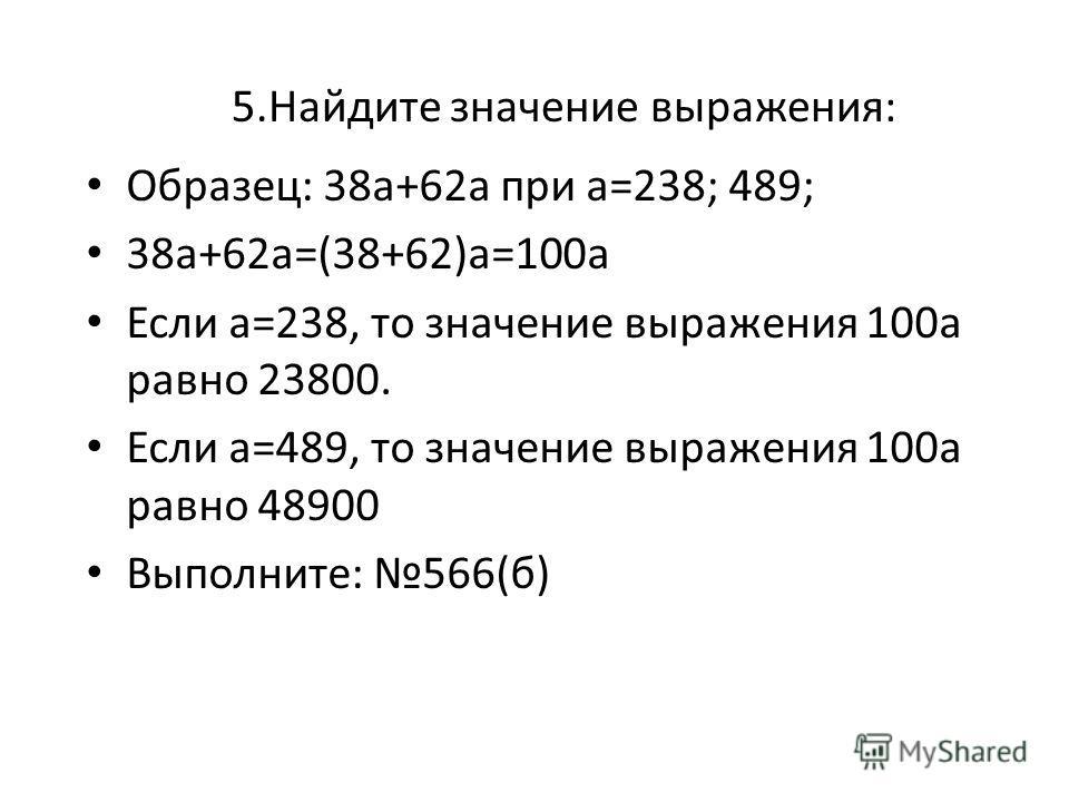 5.Найдите значение выражения: Образец: 38а+62а при а=238; 489; 38а+62а=(38+62)а=100а Если а=238, то значение выражения 100а равно 23800. Если а=489, то значение выражения 100а равно 48900 Выполните: 566(б)