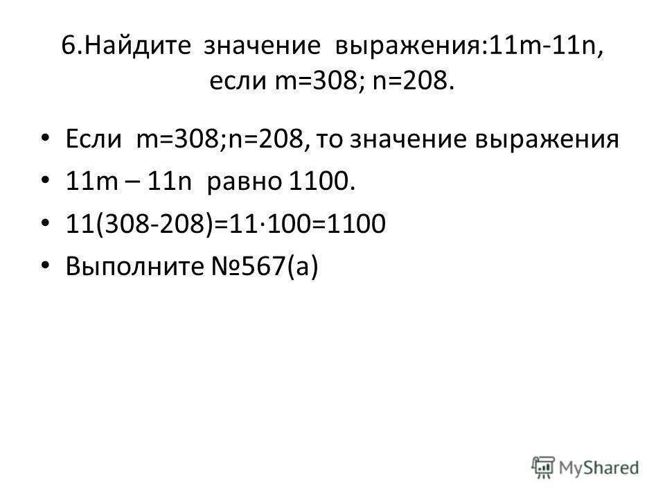 6.Найдите значение выражения:11m-11n, если m=308; n=208. Если m=308;n=208, то значение выражения 11m – 11n равно 1100. 11(308-208)=11100=1100 Выполните 567(а)