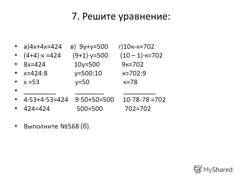 7. Решите уравнение: а)4х+4х=424 в) 9у+у=500 г)10к-к=702 (4+4)х =424 (9+1)у=500 (10 – 1)к=702 8х=424 10у=500 9к=702 х=424:8 у=500:10 к=702:9 х =53 у=50 к=78 _________ ________ _________ 453+453=424 950+50=500 1078-78 =702 424=424 500=500 702=702 Выпо